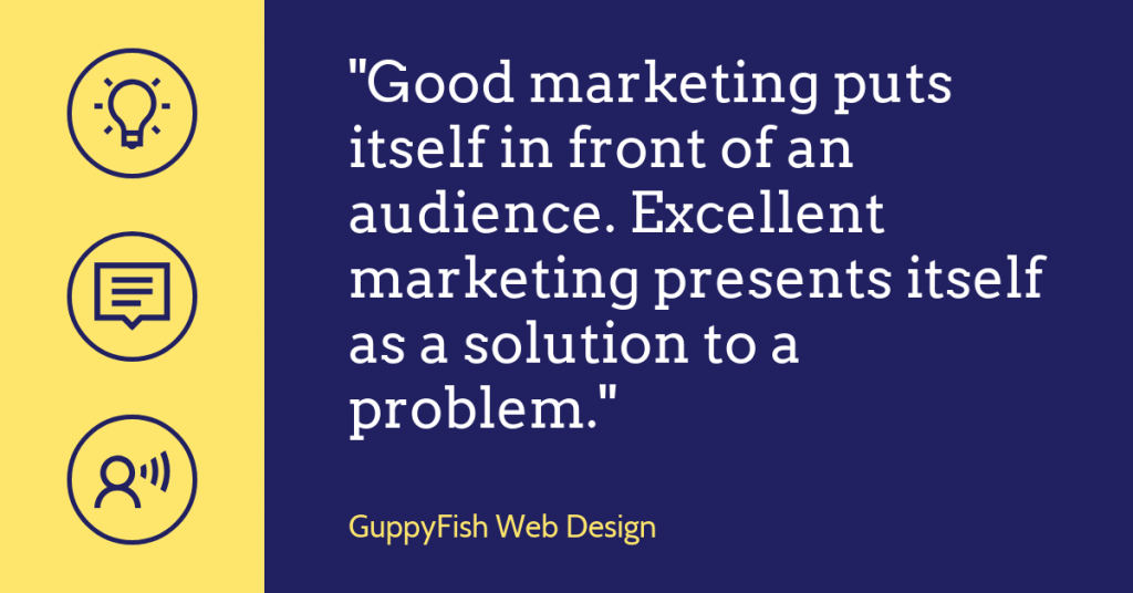 "Quote ""Good marketing puts itself in front of an audience. Excellent marketing presents itself as a solution to a problem."""